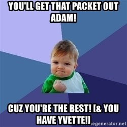 Success Kid - You'll get that packet out Adam! Cuz you're the best! [& you have Yvette!]