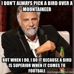The Most Interesting Man In The World - I don't always pick a Bird over a Mountaineer But when I do, I do it because a Bird is Superior when it comes to Football