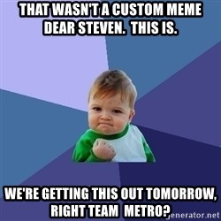 Success Kid - that wasn't a custom meme dear Steven.  THIS IS.  WE'RE GETTING THIS OUT TOMORROW, RIGHT TEAM  METRO?