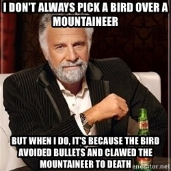 The Most Interesting Man In The World - I DON'T ALWAYS PICK A BIRD OVER A MOUNTAINEER BUT WHEN I DO, IT'S BECAUSE THE BIRD AVOIDED BULLETS AND CLAWED THE MOUNTAINEER TO DEATH