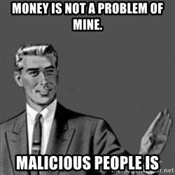 Correction Guy - Money is not a problem of Mine. malicious people is