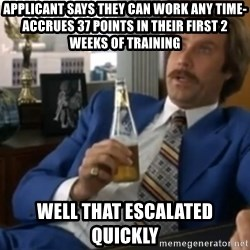 well that escalated quickly  - Applicant says they can work any time-accrues 37 points in their first 2 weeks of training Well that escalated quickly