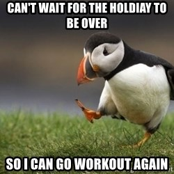 Unpopular Opinion Puffin - Can't wait for the Holdiay to be over So I can go workout again