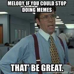 Bill Lumbergh - Melody, if you could stop doing memes That' be great.