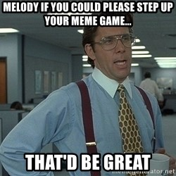 Bill Lumbergh - Melody if you could please step up your meme game... That'd be great