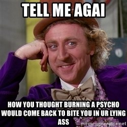 Willy Wonka - Tell me agai How you thought burning a psycho would come back to bite you in ur lying ass
