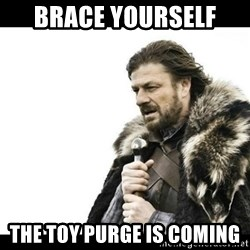 Winter is Coming - Brace yourself  The toy purge is coming