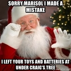 Santa claus - Sorry Marisol I made a mistake I left your toys and batteries at under Craig's tree