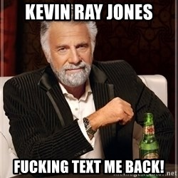The Most Interesting Man In The World - Kevin Ray Jones Fucking text me back!
