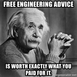 Albert Einstein - Free Engineering advice is worth exactly what you paid for it.