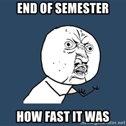 Y U No - end of semester how fast it was