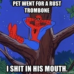 Spiderman Tree - Pet went for a rust trombone I shit in his mouth.