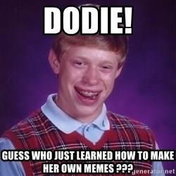 Bad Luck Brian - Dodie! Guess who just learned how to make her own memes ???