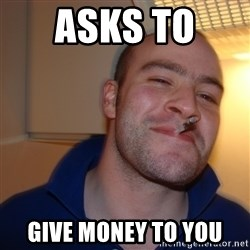 Good Guy Greg - Asks to  Give money to you