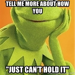"""Kermit the frog - Tell me more about how you """"just can't hold it"""""""