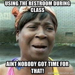 Ain't Nobody got time fo that - using the restroom during class aint nobody got time for that!