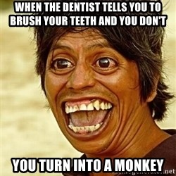 Crazy funny - When the Dentist tells you to brush your teeth and you don't  You turn into a Monkey