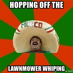 Successful Mexican - hopping off the lawnmower whiping