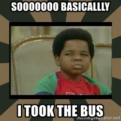 What you talkin' bout Willis  - Sooooooo basicallly I took the bus