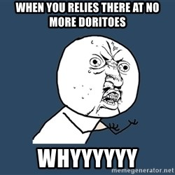 Y U No - When you relies there at no more doritoes Whyyyyyy