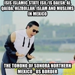 Gangnam Style - ISIS Islamic State ISIL/IS Daesh, Al Qaeda, Hezbollah, Islam and Muslims in Mexico  The Tohono of Sonora Northern Mexico - US Border