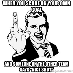"""middle finger - When you score on your own goal And someone on the other team says """"NICE SHOT"""""""