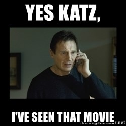 I will find you and kill you - yes katz,  I've seen that movie