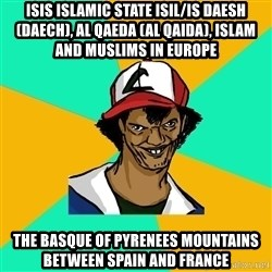 Ash Pedreiro - ISIS Islamic State ISIL/IS Daesh (Daech), Al Qaeda (Al Qaida), Islam and Muslims in Europe  The Basque of Pyrenees Mountains between Spain and France