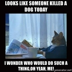 i should buy a boat cat - looks like someone killed a dog today i wonder who would do such a thing,oh yeah, me!