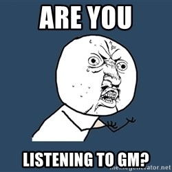 Y U No - are you listening to GM?
