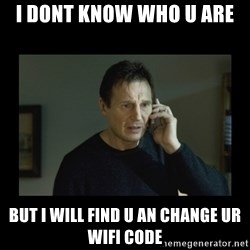 I will find you and kill you - I dont know who u are  But i will find u an change ur wifi code