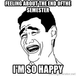 FU*CK THAT GUY - feeling about the end ofthe semester I'm so happy