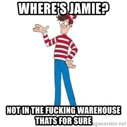Where's Waldo - Where's Jamie? Not in the fucking warehouse thats for sure