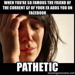 First World Problems - When you're so famous the friend of the current gf of your ex adds you on facebook Pathetic