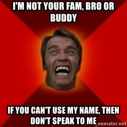 Angry Arnold - I'm not your FAM, BRO or BUDDY If you can't use my name, then don't speak to me