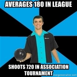 Annoying Bowler Guy  - averages 180 in league shoots 720 in association tournament