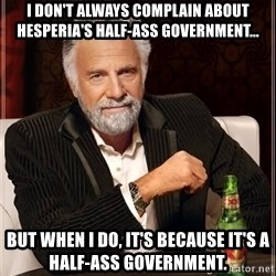 The Most Interesting Man In The World - I don't always complain about Hesperia's half-ass government... But when I do, It's because it's a half-ass government.