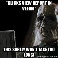 OP will surely deliver skeleton - *clicks View Report in Veeam* This surely won't take too long!
