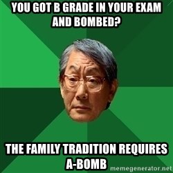 High Expectations Asian Father - You got B grade in your exam and bombed? The family tradition requires A-Bomb