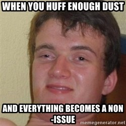 really high guy - When you huff enough dust and everything becomes a non-issue