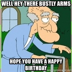 Herbert from family guy - Well hey there bustly arms Hope you have a happy birthday