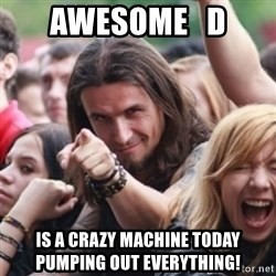 Ridiculously Photogenic Metalhead - Awesome   D is a crazy machine today pumping out everything!