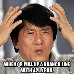 Confused Jackie Chan - when QR pull up a branch line with 42lb rail