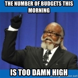 Too damn high - The number of budgets this morning is too damn high