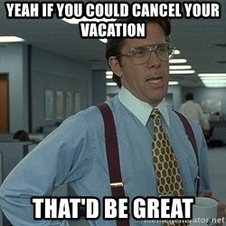 Bill Lumbergh - yeah if you could cancel your vacation that'd be great