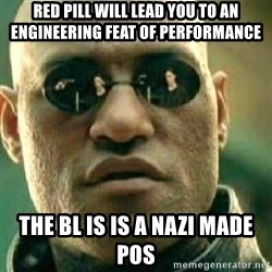 What If I Told You - Red pill will lead you to an engineering feat of performance The bl is is a Nazi made POS