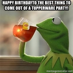 Kermit The Frog Drinking Tea - Happy BirthdayTo the best thing to come out of a Tupperware Party!