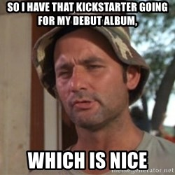 So I got that going on for me, which is nice - So I have that Kickstarter going for my debut album, which is nice