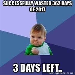 Success Kid - Successfully wasted 362 days of 2017 3 days left..