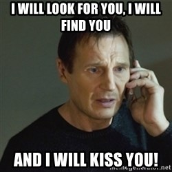 taken meme - I will look for you, I will find you And I will kiss you!